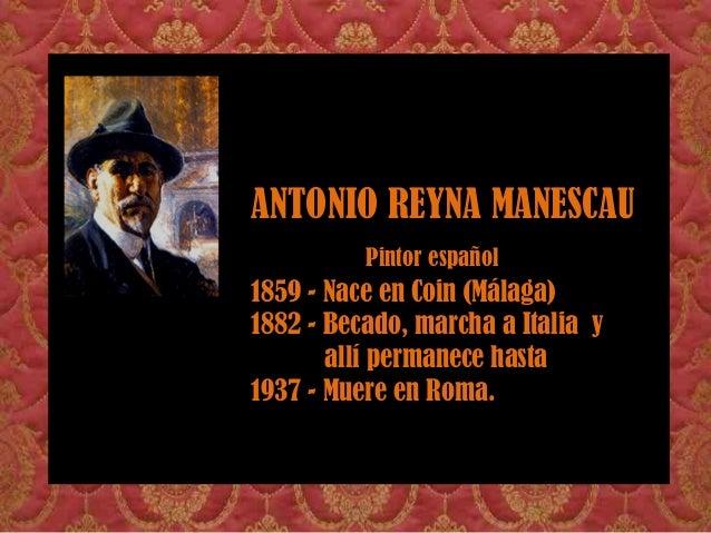 ANTONIO REYNA MANESCAU Pintor español 1859 - Nace en Coin (Málaga) 1882 - Becado, marcha a Italia y allí permanece hasta 1...
