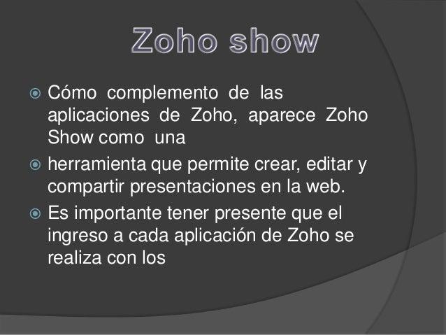 Como Trabajar en zoho   Las aplicaciones de Zoho Show son las    mismas que las que utiliza PowerPoint, por lo   cual su...
