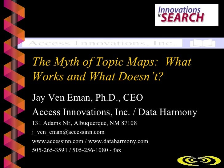 The Myth of Topic Maps: WhatWorks and What Doesn't?Jay Ven Eman, Ph.D., CEOAccess Innovations, Inc. / Data Harmony131 Adam...