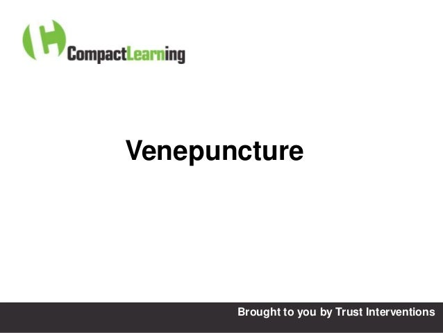 Venepuncture  TI CMPP:CANNU&VENE 0019/09                 Brought to    you by Trust Interventions