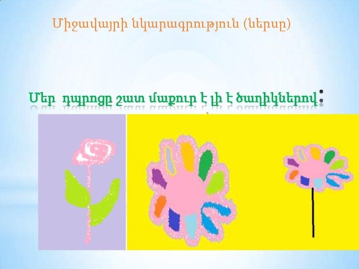 Միջավայրի նկարագրություն (ներսը)Մեր դպրոցը շատ մաքուր է լի է ծաղիկներով                       ,