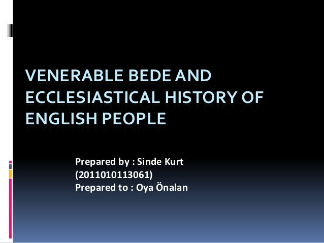 VENERABLE BEDE AND ECCLESIASTICAL HISTORY OF ENGLISH PEOPLE Prepared by : Sinde Kurt (2011010113061) Prepared to : Oya Öna...