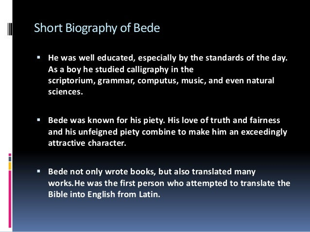 st bede a short biograhpy St bede (672/673 – 26 may 735), - also known as the venerable bede - is widely regarded as the greatest of all the anglo-saxon scholars he wrote around 40 books mainly dealing with theology and history.