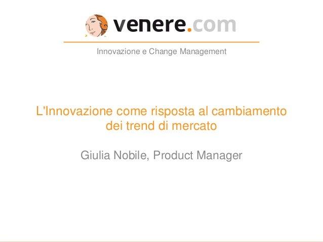 L'Innovazione come risposta al cambiamento dei trend di mercato Innovazione e Change Management Giulia Nobile, Product Man...