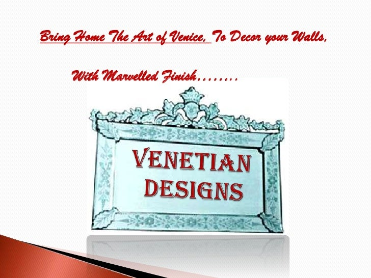 Bring Home The Art of Venice, To Decor your Walls,<br />	With Marvelled Finish……..<br />VENETIAN designs<br />