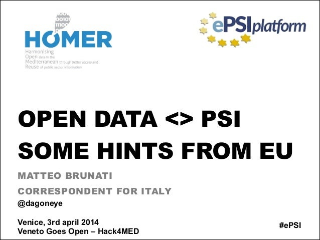 OPEN DATA <> PSI SOME HINTS FROM EU MATTEO BRUNATI CORRESPONDENT FOR ITALY #ePSI @dagoneye ! Venice, 3rd april 2014 Veneto...