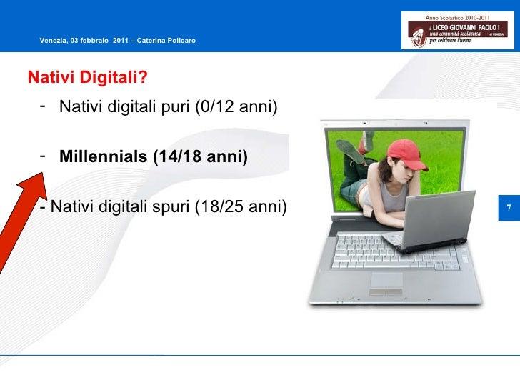 Nativi Digitali? <ul><li>Nativi digitali puri (0/12 anni) </li></ul><ul><li>Millennials (14/18 anni) </li></ul><ul><li>- N...