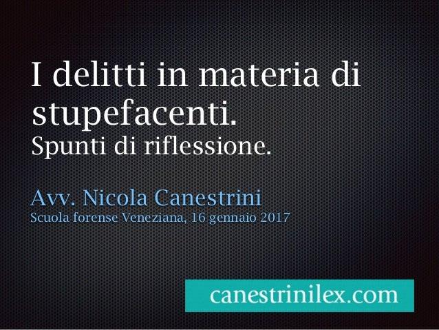 I delitti in materia di stupefacenti. Spunti di riflessione. Avv. Nicola Canestrini Scuola forense Veneziana, 16 gennaio 2...