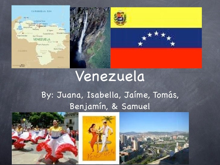 Venezuela By: Juana, Isabella, Jaíme, Tomás,        Benjamín, & Samuel