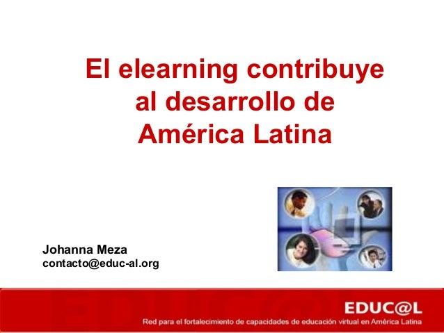El elearning contribuye al desarrollo de América Latina Johanna Meza contacto@educ-al.org