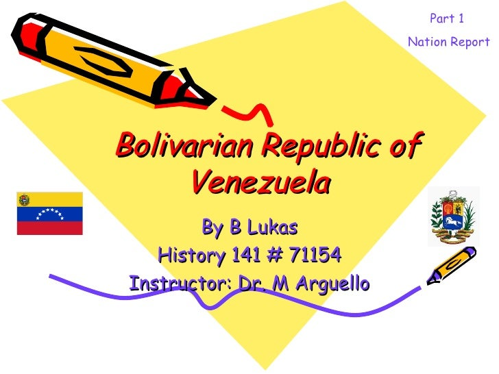 Bolivarian Republic of Venezuela   By B Lukas History 141 # 71154 Instructor: Dr. M Arguello Part 1  Nation Report