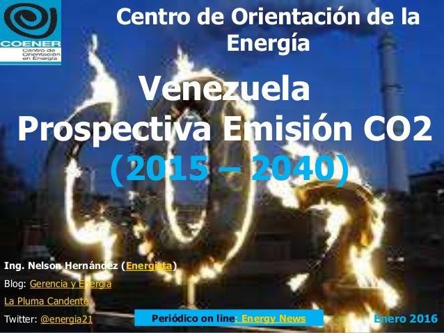 Venezuela Prospectiva Emisión CO2 (2015 – 2040) Ing. Nelson Hernández (Energista) Blog: Gerencia y Energía La Pluma Canden...
