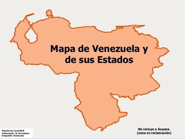 Plataforma: GeoJSON Elaboraci�n: N. Hern�ndez Geograf�a: Venezuela Mapa de Venezuela y de sus Estados No incluye a Guyana ...