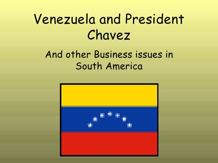 Venezuela and President Chavez And other Business issues in South America