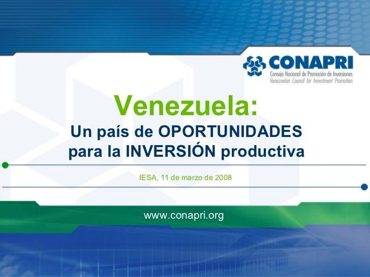 IESA, 11 de marzo de 2008 www.conapri.org Venezuela: Un país de OPORTUNIDADES para la INVERSIÓN productiva