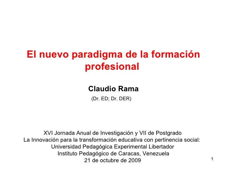 El nuevo paradigma de la formación profesional     Claudio Rama (Dr. ED; Dr. DER)   XVI Jornada Anual de Investigación y V...