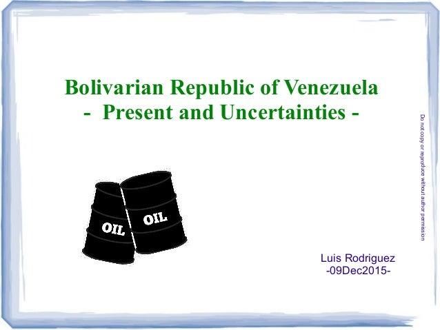 Bolivarian Republic of Venezuela - Present and Uncertainties - Luis Rodriguez -09Dec2015- Donotcopyorreproducewithoutautho...