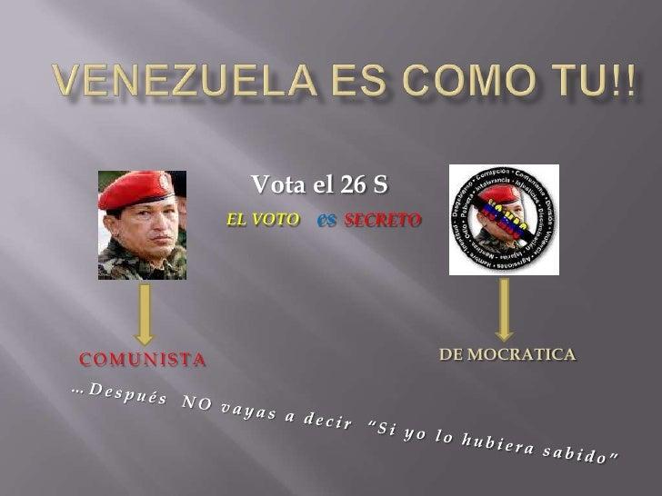 Venezuela es como tu!!<br />Vota el 26 S<br />EL VOTOes  SECRETO<br />  DE MOCRATICA<br />COMUNISTA<br />…Después  NO vaya...