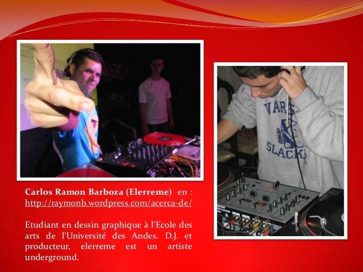 Carlos Ramon Barboza (Elerreme) en :http://raymonb.wordpress.com/acerca-de/Etudiant en dessin graphique à l'Ecole desarts ...