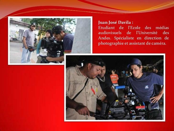 Juan José Davila :Etudiant de l'Ecole des médiasaudiovisuels de l'Université desAndes. Spécialiste en direction dephotogra...