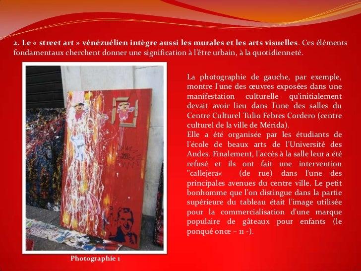 2. Le « street art » vénézuélien intègre aussi les murales et les arts visuelles. Ces élémentsfondamentaux cherchent donne...