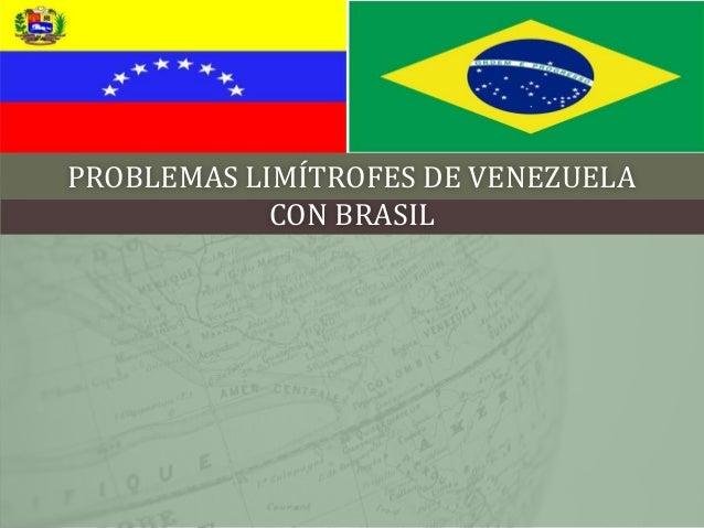 PROBLEMAS LIMÍTROFES DE VENEZUELA            CON BRASIL