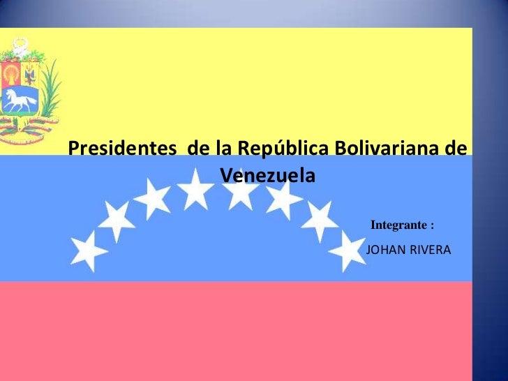 Presidentes  de la República Bolivariana de Venezuela<br />Integrante:<br />JOHAN RIVERA<br />