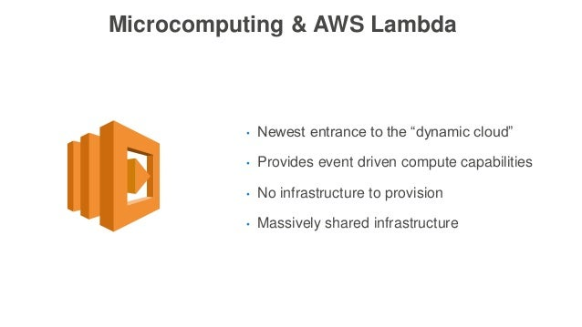 """Microcomputing & AWS Lambda • Newest entrance to the """"dynamic cloud"""" • Provides event driven compute capabilities • No inf..."""
