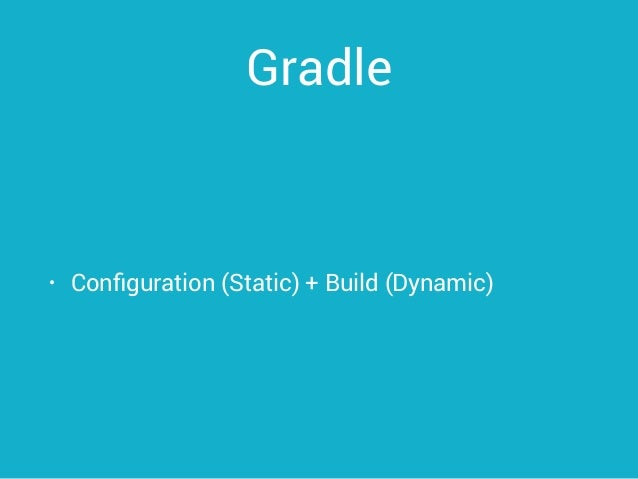 Gradle • Configuration (Static) + Build (Dynamic)