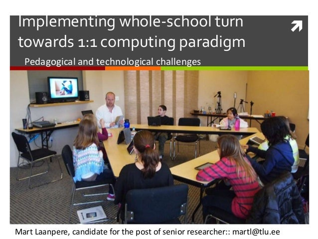 Implementing whole-school turn towards 1:1 computing paradigm Pedagogical and technological challenges  Mart Laanpere, can...