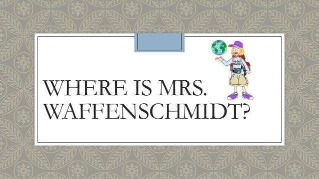 WHERE IS MRS. WAFFENSCHMIDT?