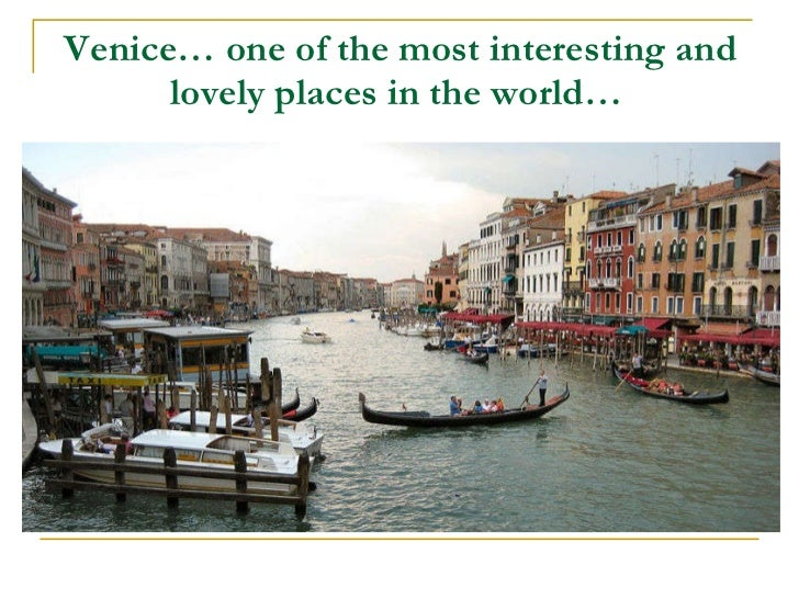 Venice…  one of the most interesting and lovely places in the world …