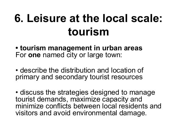 6. Leisure at the local scale: tourism • tourism management in urban areas For one named city or large town: • describe th...