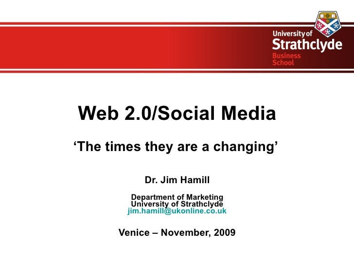 Web 2.0/Social Media ' The times they are a changing'  Dr. Jim Hamill Department of Marketing University of Strathclyde [e...