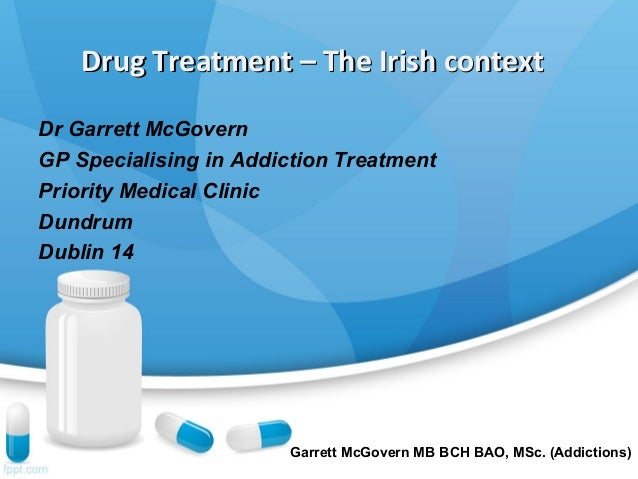 Drug Treatment – The Irish contextDrug Treatment – The Irish context Dr Garrett McGovern GP Specialising in Addiction Trea...