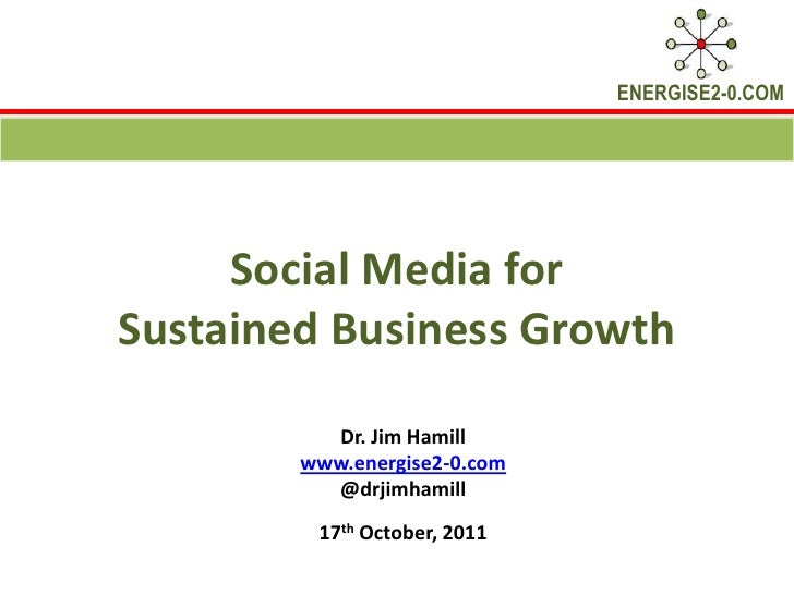 Social Media for Sustained Business Growth <br />Dr. Jim Hamill <br />www.energise2-0.com<br />@drjimhamill<br />17th Octo...