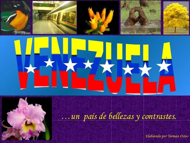 … un  país de bellezas y contrastes.  Elaborado por Yorman Ostos VENEZUELA