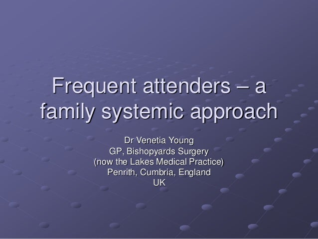 Frequent attenders – a family systemic approach Dr Venetia Young GP, Bishopyards Surgery (now the Lakes Medical Practice) ...