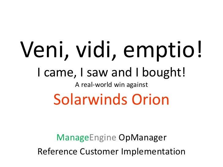 Veni, vidi, emptio! I came, I saw and I bought!         A real-world win against    Solarwinds Orion     ManageEngine OpMa...