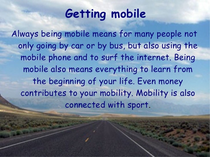 <ul>Getting mobile </ul><ul><li>Always being mobile means for many people not only going by car or by bus, but also using ...