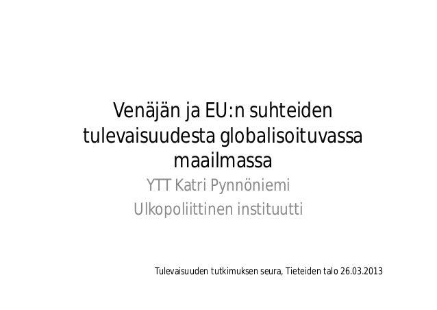 Venäjän ja EU:n suhteidentulevaisuudesta globalisoituvassamaailmassaYTT Katri PynnöniemiUlkopoliittinen instituuttiTulevai...