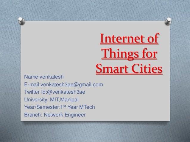 Internet of Things for Smart CitiesName:venkatesh E-mail:venkatesh3ae@gmail.com Twitter Id:@venkatesh3ae University: MIT,M...