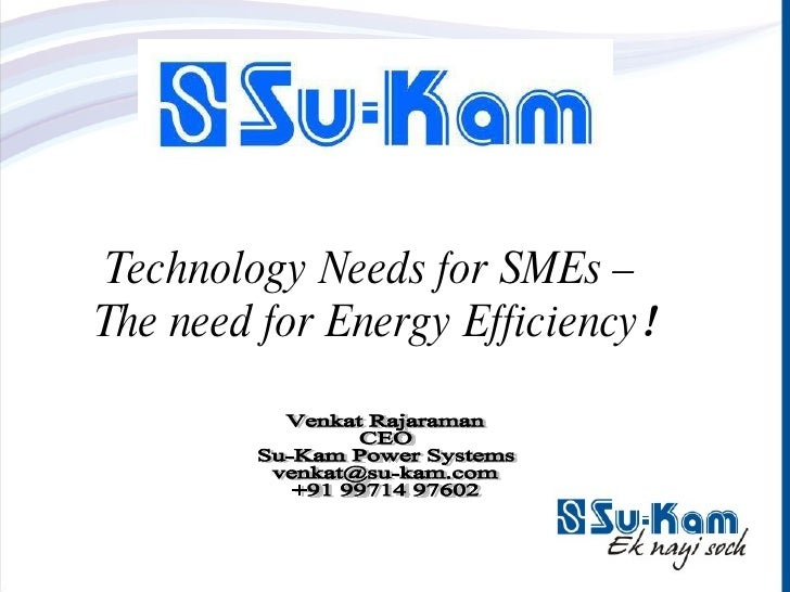 Technology Needs for SMEs –  The need for Energy Efficiency ! Venkat Rajaraman CEO Su-Kam Power Systems [email_address] +9...