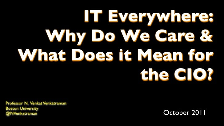 IT Everywhere:        Why Do We Care &      What Does it Mean for                   the CIO?Professor N. Venkat Venkatrama...