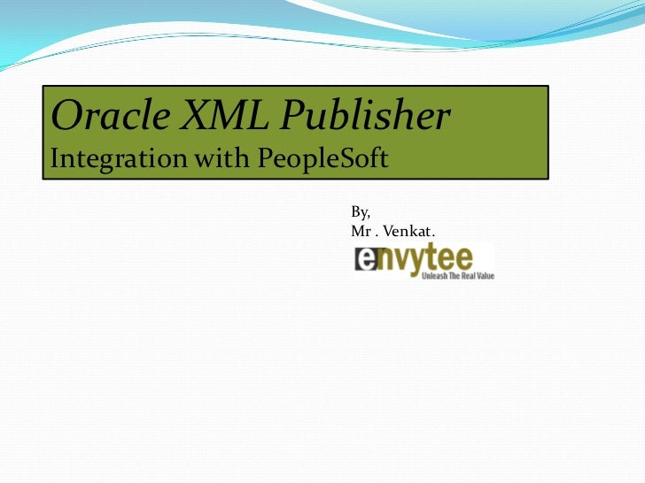 Oracle XML PublisherIntegration with PeopleSoft                       By,                       Mr . Venkat.