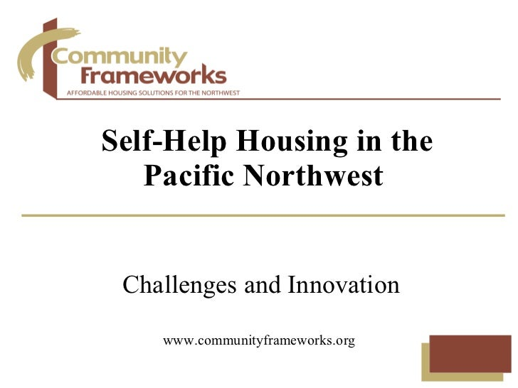 Challenges and Innovation Self-Help Housing in the Pacific Northwest www.communityframeworks.org