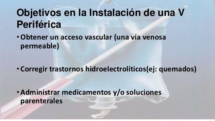 Objetivos en la Instalación de una VPeriférica• Obtener un acceso vascular (una vía venosa  permeable)• Corregir trastorno...