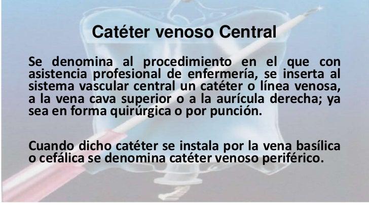 Catéter venoso CentralSe denomina al procedimiento en el que conasistencia profesional de enfermería, se inserta alsistema...