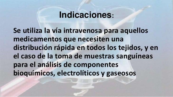Indicaciones:Se utiliza la vía intravenosa para aquellosmedicamentos que necesiten unadistribución rápida en todos los tej...