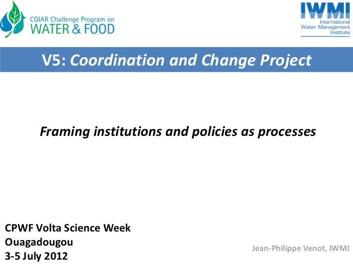 V5:CoordinationandChangeProject      FraminginstitutionsandpoliciesasprocessesCPWFVoltaScienceWeekOuagadougou ...